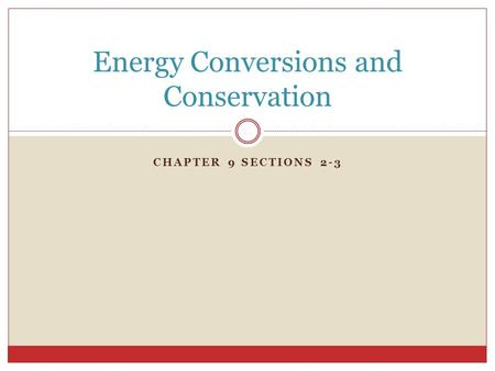 CHAPTER 9 SECTIONS 2-3 Energy Conversions and Conservation.