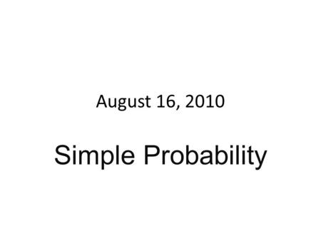 August 16, 2010 Simple Probability. Warm-up Suppose most of your clothes are dirty and you are left with 3 pants and 8 shirts. How many choices do you.