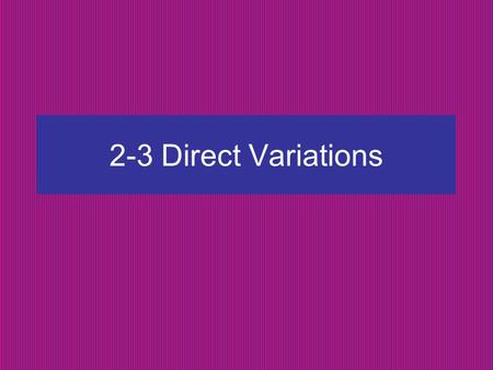 2-3 Direct Variations. Direct Variation: y = kx y varies directly with x y varies directly as x k = constant of variation = slope The graph of a direct.
