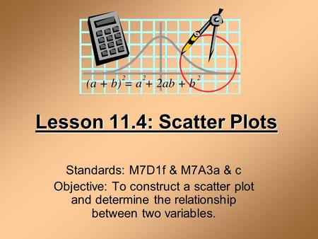 Lesson 11.4: Scatter Plots Standards: M7D1f & M7A3a & c Objective: To construct a scatter plot and determine the relationship between two variables.