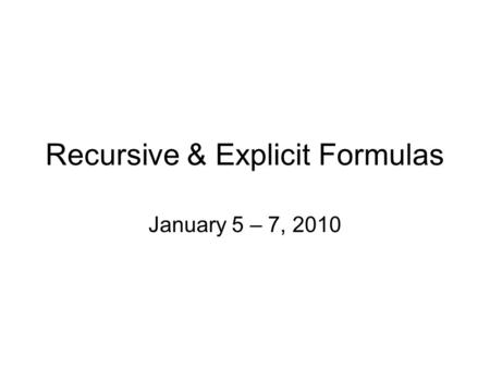 Recursive & Explicit Formulas January 5 – 7, 2010.