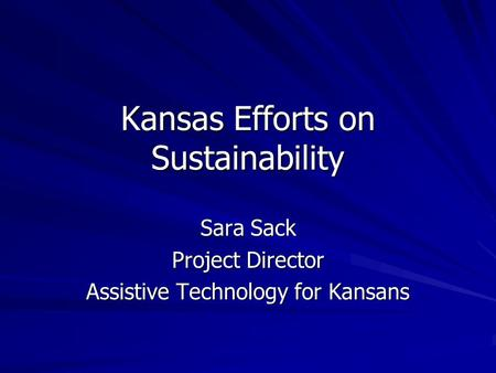 Kansas Efforts on Sustainability Sara Sack Project Director Assistive Technology for Kansans.