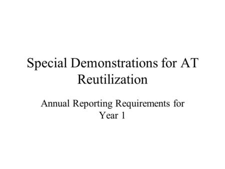 Special Demonstrations for AT Reutilization Annual Reporting Requirements for Year 1.