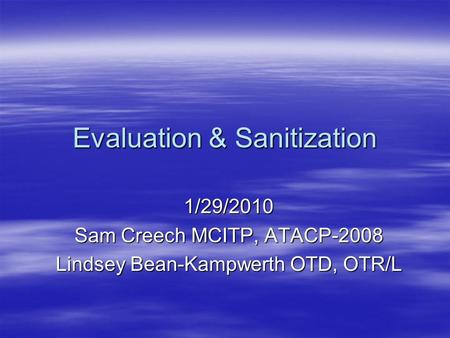 Evaluation & Sanitization 1/29/2010 Sam Creech MCITP, ATACP-2008 Lindsey Bean-Kampwerth OTD, OTR/L.