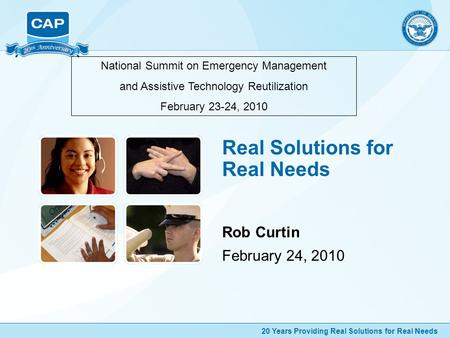 20 Years Providing Real Solutions for Real Needs Real Solutions for Real Needs Rob Curtin February 24, 2010 National Summit on Emergency Management and.