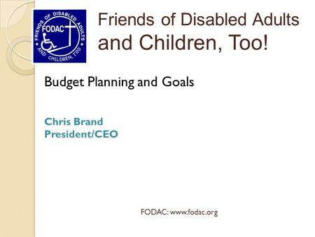 Budget Planning and Goals Chris Brand President/CEO Friends of Disabled Adults and Children, Too! FODAC: www.fodac.org.