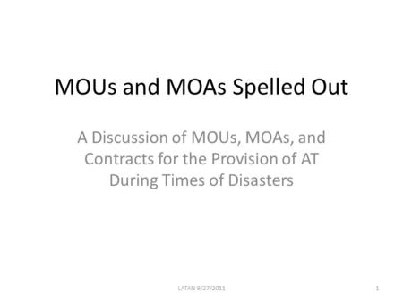 MOUs and MOAs Spelled Out A Discussion of MOUs, MOAs, and Contracts for the Provision of AT During Times of Disasters 1LATAN 9/27/2011.