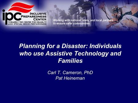 Planning for a Disaster: Individuals who use Assistive Technology and Families Carl T. Cameron, PhD Pat Heineman.
