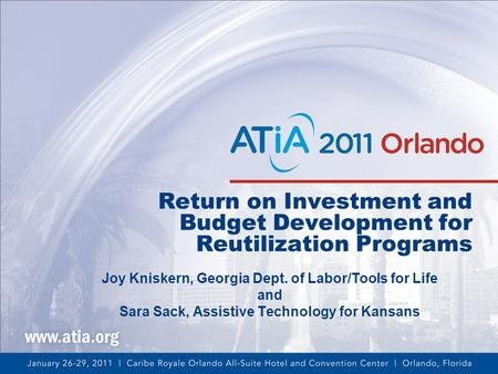 Return on Investment and Budget Development for Reutilization Programs Joy Kniskern, Georgia Dept. of Labor/Tools for Life and Sara Sack, Assistive Technology.
