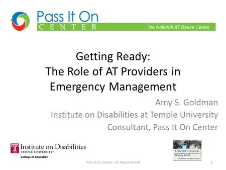 Getting Ready: The Role of AT Providers in Emergency Management Amy S. Goldman Institute on Disabilities at Temple University Consultant, Pass It On Center.
