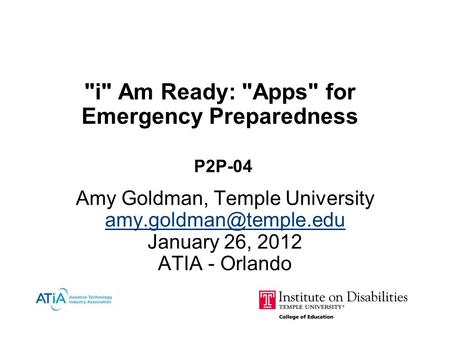 i Am Ready: Apps for Emergency Preparedness P2P-04 Amy Goldman, Temple University January 26, 2012 ATIA - Orlando January 26,