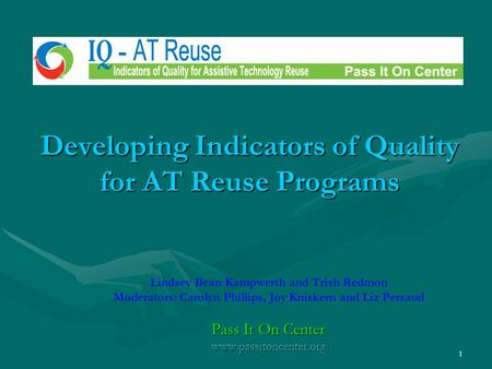1 Developing Indicators of Quality for AT Reuse Programs Lindsey Bean Kampwerth and Trish Redmon Moderators: Carolyn Phillips, Joy Kniskern and Liz Persaud.