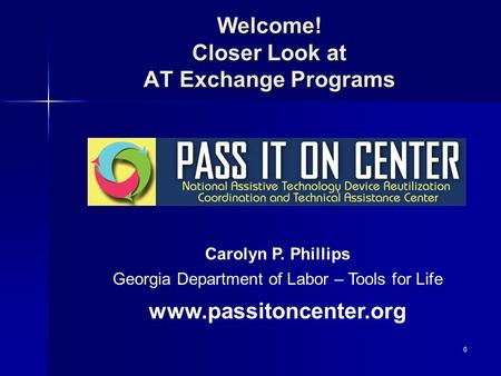 0 Welcome! Closer Look at AT Exchange Programs Carolyn P. Phillips Georgia Department of Labor – Tools for Life www.passitoncenter.org.