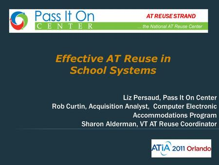 Effective AT Reuse in School Systems Liz Persaud, Pass It On Center Rob Curtin, Acquisition Analyst, Computer Electronic Accommodations Program Sharon.