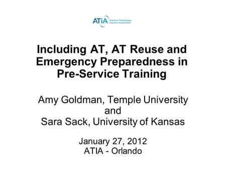Including AT, AT Reuse and Emergency Preparedness in Pre-Service Training Amy Goldman, Temple University and Sara Sack, University of Kansas January 27,
