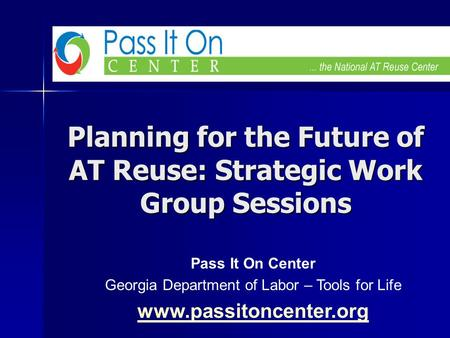 Planning for the Future of AT Reuse: Strategic Work Group Sessions Pass It On Center Georgia Department of Labor – Tools for Life www.passitoncenter.org.