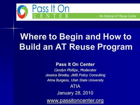 Where to Begin and How to Build an AT Reuse Program Pass It On Center Carolyn Phillips, Moderator Jessica Brodey, JMB Policy Consulting Alma Burgess, Utah.