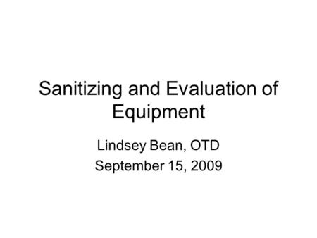 Sanitizing and Evaluation of Equipment Lindsey Bean, OTD September 15, 2009.