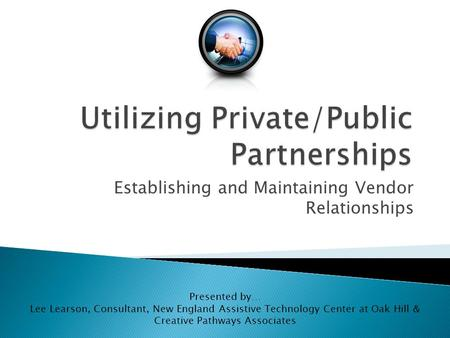 Establishing and Maintaining Vendor Relationships Presented by… Lee Learson, Consultant, New England Assistive Technology Center at Oak Hill & Creative.