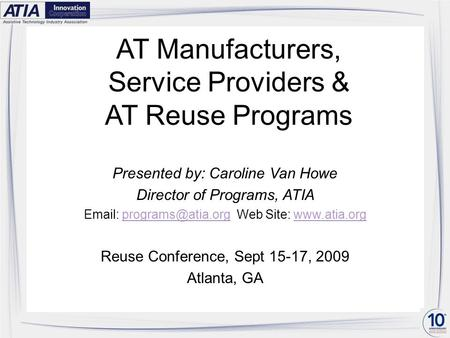 AT Manufacturers, Service Providers & AT Reuse Programs Presented by: Caroline Van Howe Director of Programs, ATIA   Web Site: