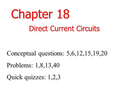 Chapter 18 Direct Current Circuits Conceptual questions: 5,6,12,15,19,20 Problems: 1,8,13,40 Quick quizzes: 1,2,3.