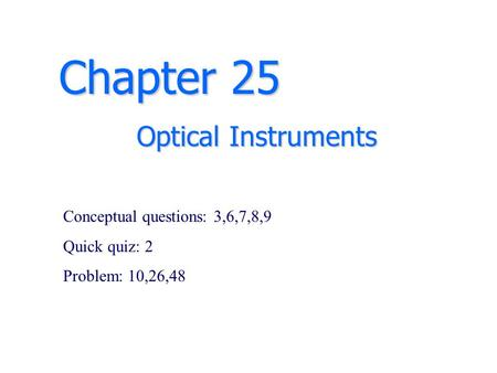 Chapter 25 Optical Instruments Conceptual questions: 3,6,7,8,9 Quick quiz: 2 Problem: 10,26,48.