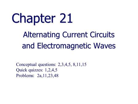 Chapter 21 Alternating Current Circuits and Electromagnetic Waves Conceptual questions: 2,3,4,5, 8,11,15 Quick quizzes: 1,2,4,5 Problems: 2a,11,23,48.