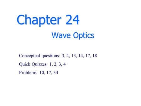 Chapter 24 Wave Optics Conceptual questions: 3, 4, 13, 14, 17, 18 Quick Quizzes: 1, 2, 3, 4 Problems: 10, 17, 34.