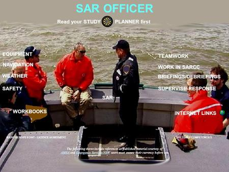 SAR OFFICER EQUIPMENT SAFETY BRIEFINGS/DEBRIEFINGS Read your STUDY PLANNER first SUPERVISE RESPONSE NAVIGATION WORKBOOKS INTERNET LINKS WEATHER WORK IN.