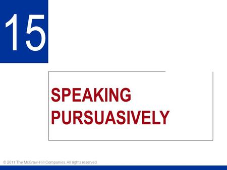 SPEAKING PURSUASIVELY 15 © 2011 The McGraw-Hill Companies. All rights reserved.