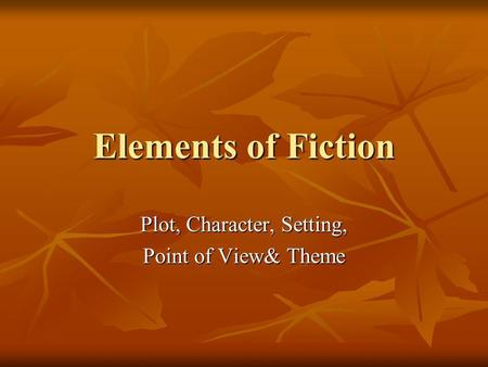 Elements of Fiction Plot, Character, Setting, Point of View& Theme.