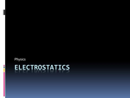 Physics. What does that word even mean?  Electrostatics = electricity at rest  Electrostatics involves electric charges, the forces between them, and.
