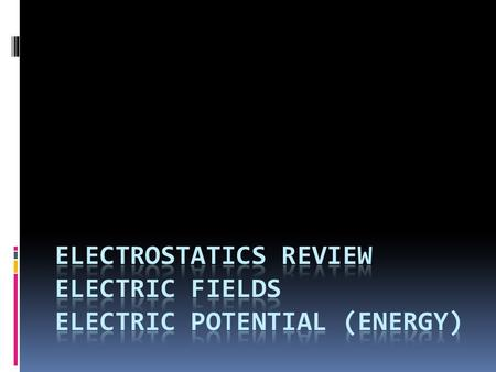 Electrostatics Review Electric Fields Electric Potential (Energy)