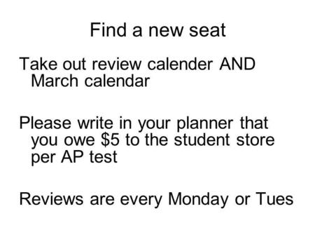 Find a new seat Take out review calender AND March calendar Please write in your planner that you owe $5 to the student store per AP test Reviews are every.