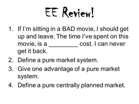 EE Review! 1.If I'm sitting in a BAD movie, I should get up and leave. The time I've spent on this movie, is a cost. I can never get it back. 2.Define.
