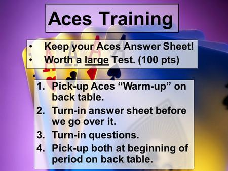 "Aces Training Keep your Aces Answer Sheet! Worth a large Test. (100 pts) 1.Pick-up Aces ""Warm-up"" on back table. 2.Turn-in answer sheet before we go over."