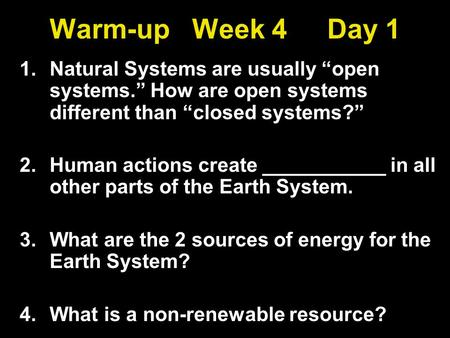 "Warm-up Week 4 Day 1 1.Natural Systems are usually ""open systems."" How are open systems different than ""closed systems?"" 2.Human actions create ___________."