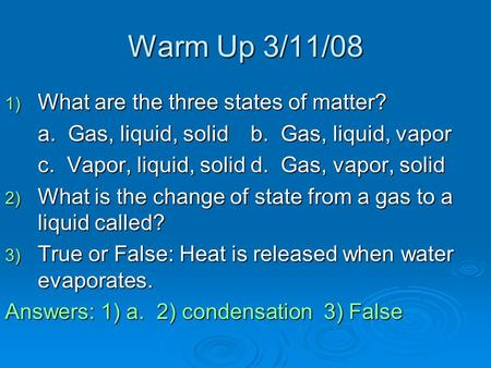 Warm Up 3/11/08 1) What are the three states of matter? a. Gas, liquid, solidb. Gas, liquid, vapor c. Vapor, liquid, solidd. Gas, vapor, solid 2) What.