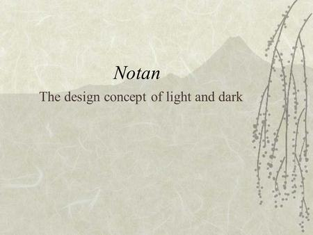 Notan The design concept of light and dark. Notan  Notan is the term used by the Japanese to express light and dark. No meaning light and tan meaning.
