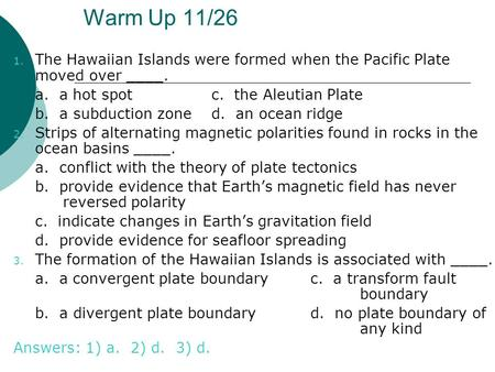 Warm Up 11/26 1. The Hawaiian Islands were formed when the Pacific Plate moved over ____. a. a hot spotc. the Aleutian Plate b. a subduction zoned. an.
