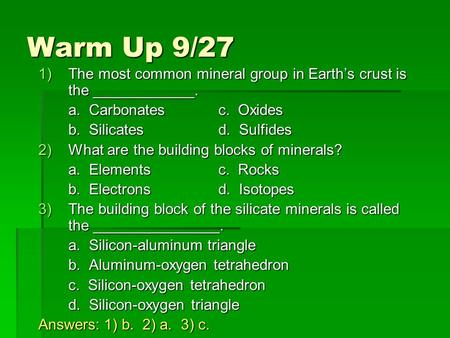 Warm Up 9/27 1)The most common mineral group in Earth's crust is the ____________. a. Carbonatesc. Oxides b. Silicatesd. Sulfides 2)What are the building.