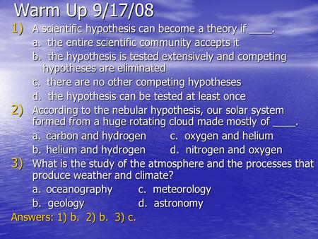 Warm Up 9/17/08 1) A scientific hypothesis can become a theory if ____. a. the entire scientific community accepts it b. the hypothesis is tested extensively.