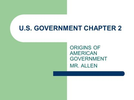 U.S. GOVERNMENT CHAPTER 2 ORIGINS OF AMERICAN GOVERNMENT MR. ALLEN.