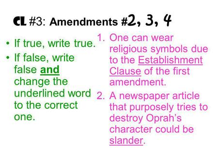 CL #3: Amendments # 2, 3, 4 If true, write true. If false, write false and change the underlined word to the correct one. 1.One can wear religious symbols.