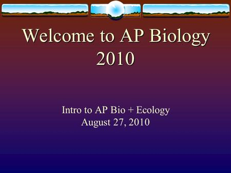 Welcome to AP Biology 2010 Welcome to AP Biology 2010 Intro to AP Bio + Ecology August 27, 2010.