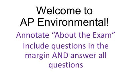 "Welcome to AP Environmental! Annotate ""About the Exam"" Include questions in the margin AND answer all questions."