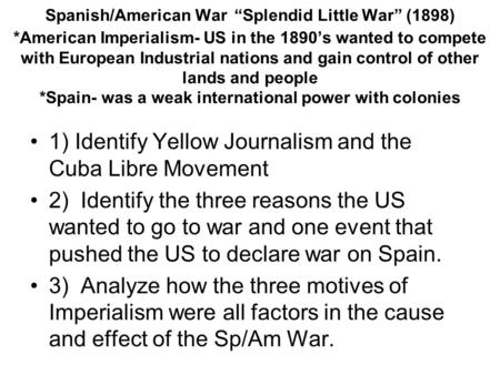 "Spanish/American War ""Splendid Little War"" (1898) *American Imperialism- US in the 1890's wanted to compete with European Industrial nations and gain control."