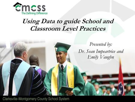 Using Data to guide School and Classroom Level Practices Presented by: Dr. Sean Impeartrice and Emily Vaughn.