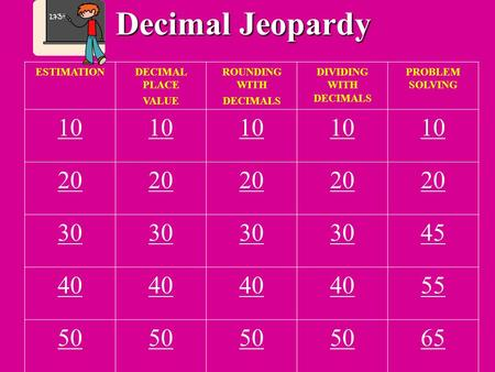 Decimal Jeopardy ESTIMATIONDECIMAL PLACE VALUE ROUNDING WITH DECIMALS DIVIDING WITH DECIMALS PROBLEM SOLVING 10 20 30 45 40 55 50 65.