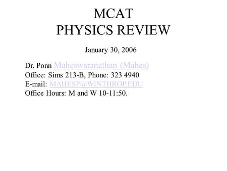 MCAT PHYSICS REVIEW January 30, 2006 Dr. Ponn Maheswaranathan (Mahes) Office: Sims 213-B, Phone: 323 4940   Office Hours: M and.